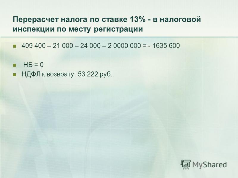 Перерасчет налога по ставке 13% - в налоговой инспекции по месту регистрации 409 400 – 21 000 – 24 000 – 2 0000 000 = - 1635 600 НБ = 0 НДФЛ к возврату: 53 222 руб.