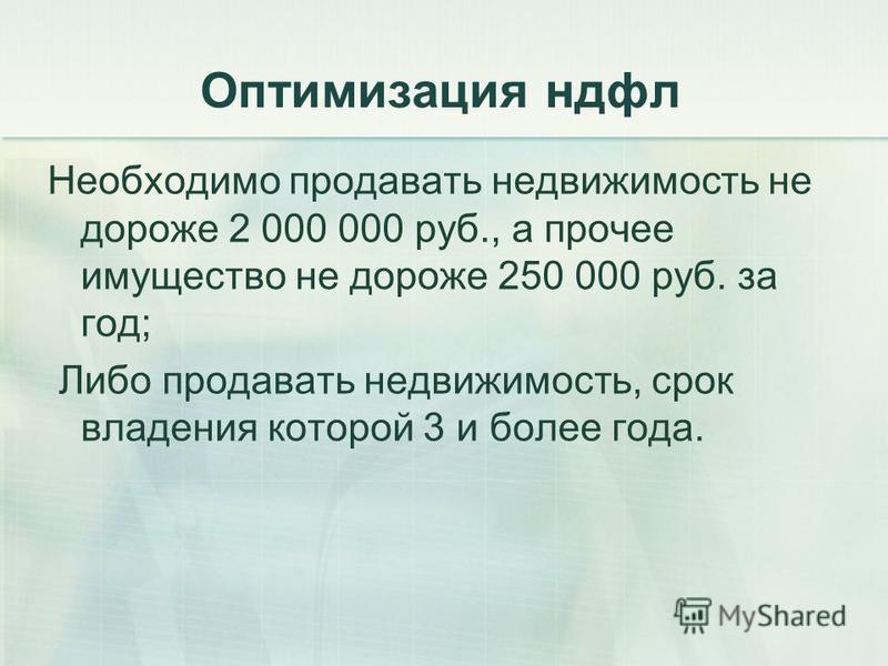 Оптимизация ндфл Необходимо продавать недвижимость не дороже 2 000 000 руб., а прочее имущество не дороже 250 000 руб. за год; Либо продавать недвижимость, срок владения которой 3 и более года.