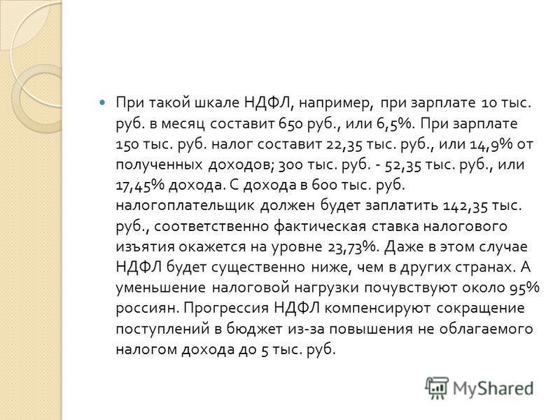 При такой шкале НДФЛ, например, при зарплате 10 тыс. руб. в месяц составит 650 руб., или 6,5%. При зарплате 150 тыс. руб. налог составит 22,35 тыс. руб., или 14,9% от полученных доходов ; 300 тыс. руб. - 52,35 тыс. руб., или 17,45% дохода. С дохода в