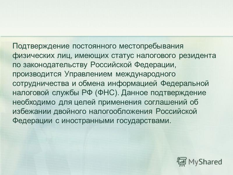 Подтверждение постоянного местопребывания физических лиц, имеющих статус налогового резидента по законодательству Российской Федерации, производится Управлением международного сотрудничества и обмена информацией Федеральной налоговой службы РФ (ФНС).