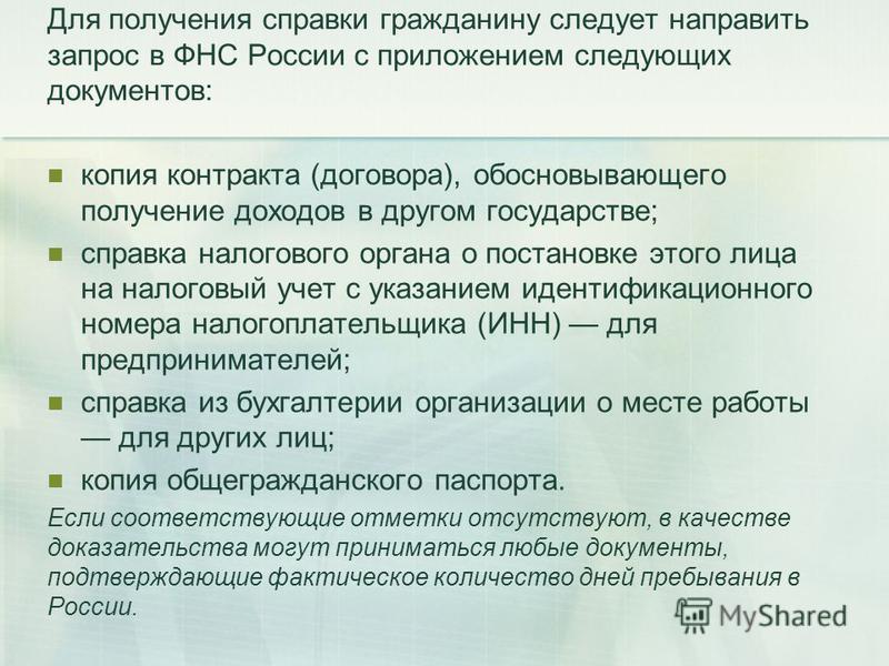 Для получения справки гражданину следует направить запрос в ФНС России с приложением следующих документов: копия контракта (договора), обосновывающего получение доходов в другом государстве; справка налогового органа о постановке этого лица на налого