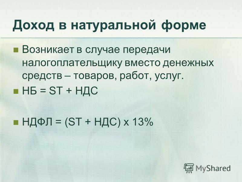 Доход в натуральной форме Возникает в случае передачи налогоплательщику вместо денежных средств – товаров, работ, услуг. НБ = ST + НДС НДФЛ = (ST + НДС) х 13%