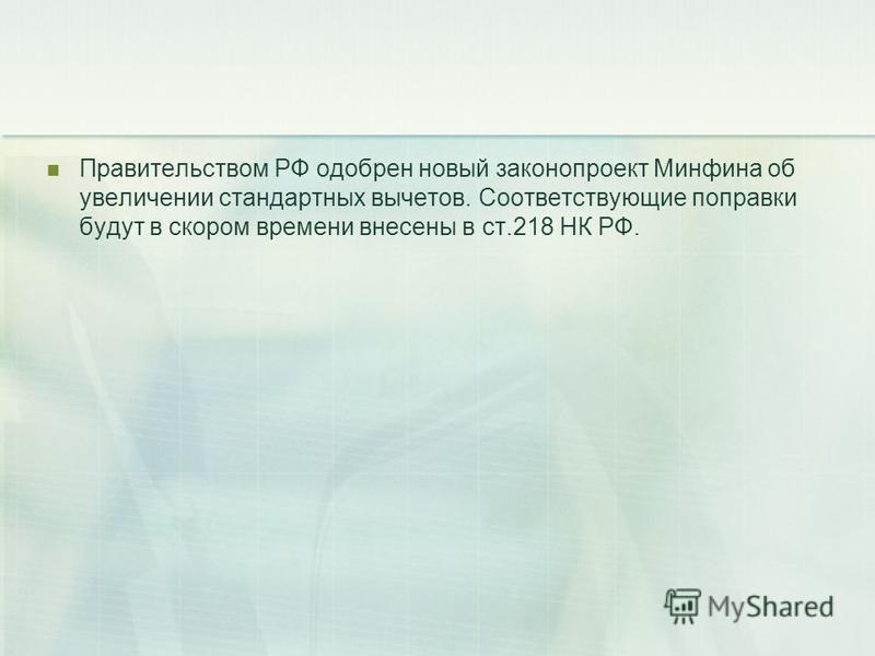 Правительством РФ одобрен новый законопроект Минфина об увеличении стандартных вычетов. Соответствующие поправки будут в скором времени внесены в ст.218 НК РФ.
