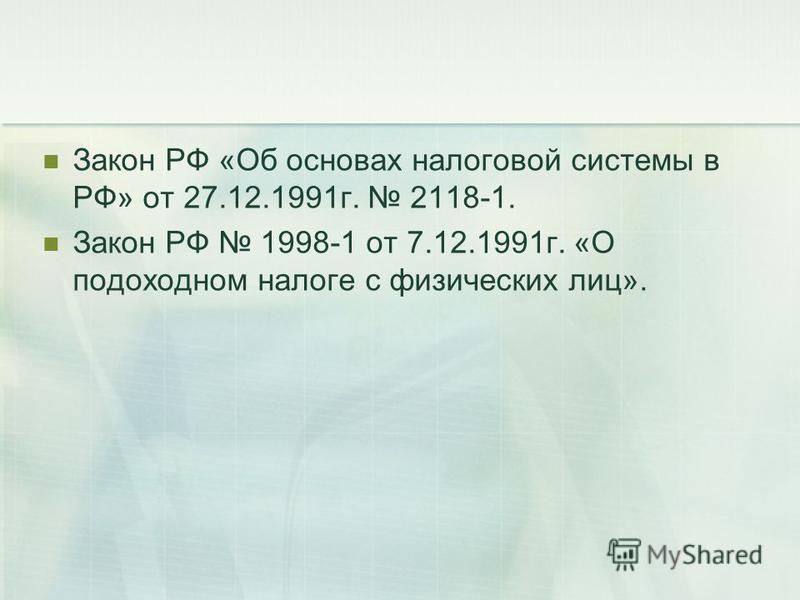 Закон РФ «Об основах налоговой системы в РФ» от 27.12.1991 г. 2118-1. Закон РФ 1998-1 от 7.12.1991 г. «О подоходном налоге с физических лиц».
