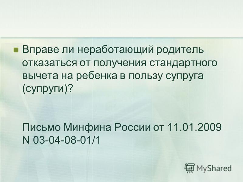 Вправе ли неработающий родитель отказаться от получения стандартного вычета на ребенка в пользу супруга (супруги)? Письмо Минфина России от 11.01.2009 N 03-04-08-01/1