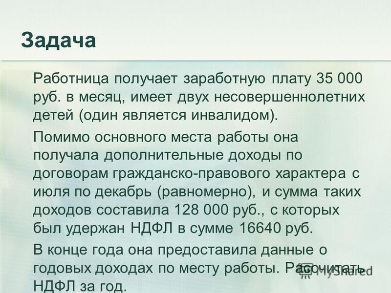 Задача Работница получает заработную плату 35 000 руб. в месяц, имеет двух несовершеннолетних детей (один является инвалидом). Помимо основного места работы она получала дополнительные доходы по договорам гражданско-правового характера с июля по дека