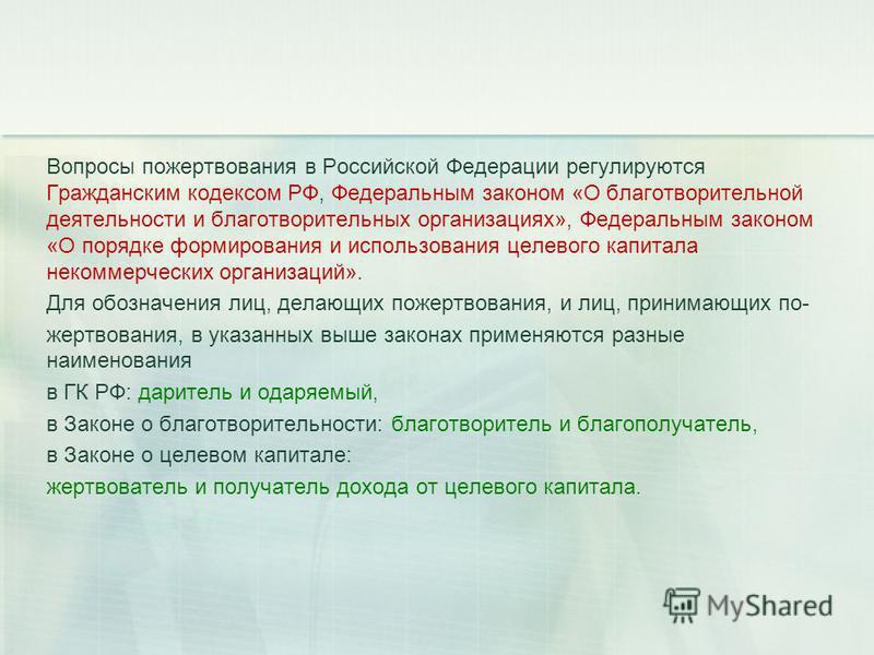 Вопросы пожертвования в Российской Федерации регулируются Гражданским кодексом РФ, Федеральным законом «О благотворительной деятельности и благотворительных организациях», Федеральным законом «О порядке формирования и использования целевого капитала
