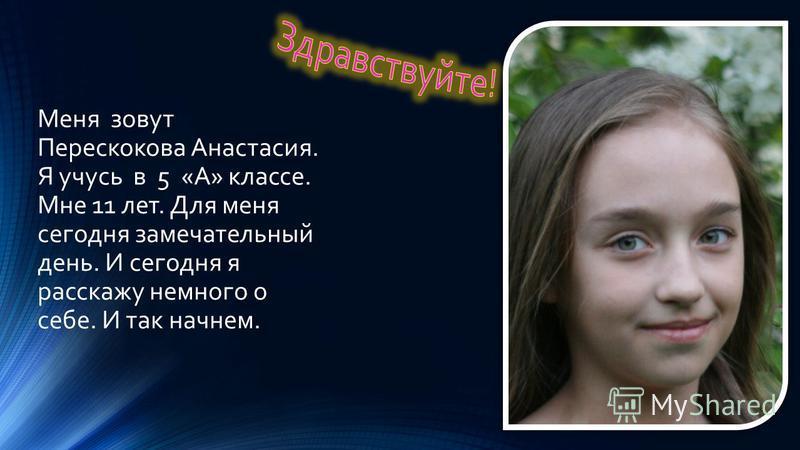 Меня зовут Перескокова Анастасия. Я учусь в 5 «А» классе. Мне 11 лет. Для меня сегодня замечательный день. И сегодня я расскажу немного о себе. И так начнем.