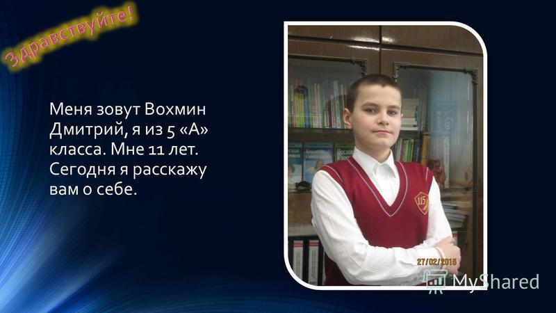 Меня зовут Вохмин Дмитрий, я из 5 «А» класса. Мне 11 лет. Сегодня я расскажу вам о себе.