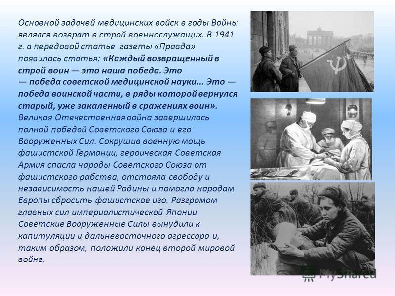 Основной задачей медицинских войск в годы Войны являлся возврат в строй военнослужащих. В 1941 г. в передовой статье газеты «Правда» появилась статья: «Каждый возвращенный в строй воин это наша победа. Это победа советской медицинской науки... Это по