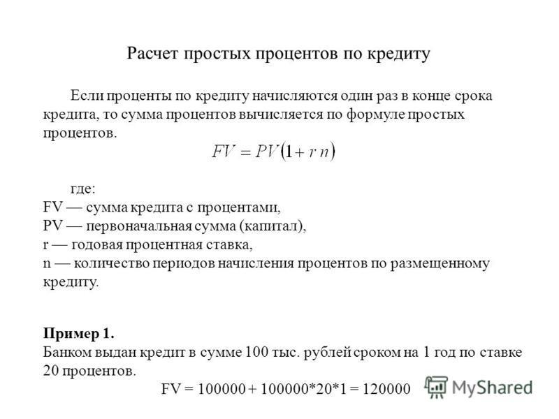Расчет простых процентов по кредиту Если проценты по кредиту начисляются один раз в конце срока кредита, то сумма процентов вычисляется по формуле простых процентов. где: FV сумма кредита с процентами, PV первоначальная сумма (капитал), r годовая про