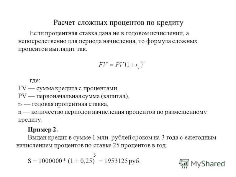 Расчет сложных процентов по кредиту Пример 2. Выдан кредит в сумме 1 млн. рублей сроком на 3 года с ежегодным начислением процентов по ставке 25 процентов в год. S = 1000000 * (1 + 0,25) = 1953125 руб. Если процентная ставка дана не в годовом исчисле