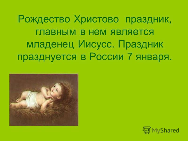 Рождество Христово праздник, главным в нем является младенец Иисусс. Праздник празднуется в России 7 января.
