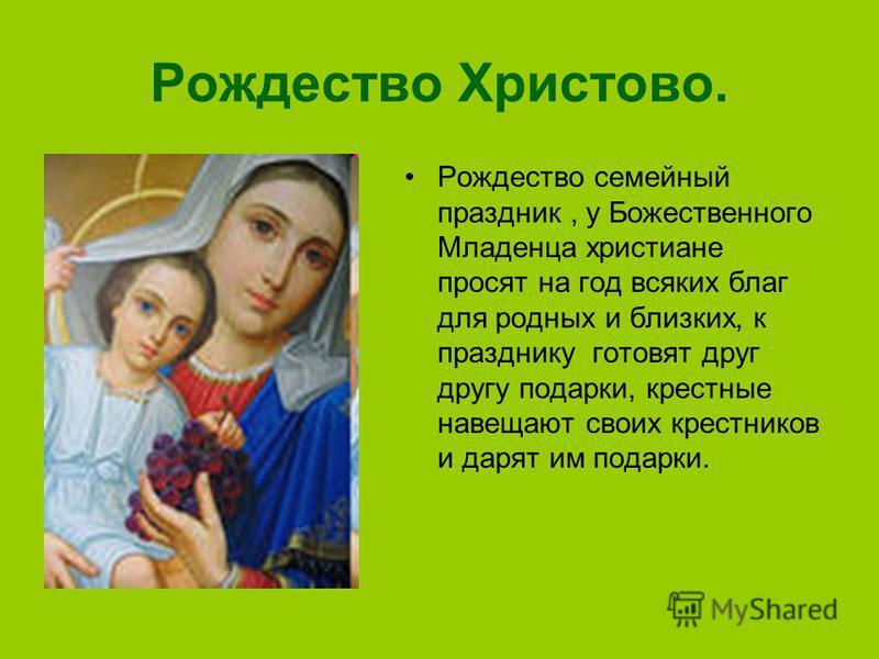 Рождество Христово. Рождество семейный праздник, у Божественного Младенца христиане просят на год всяких благ для родных и близких, к празднику готовят друг другу подарки, крестные навещают своих крестников и дарят им подарки.