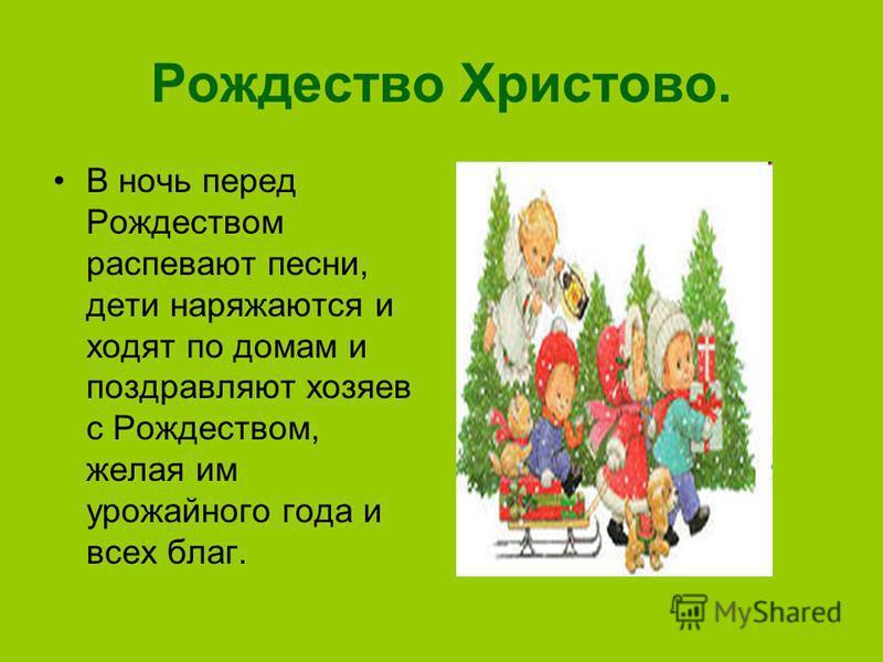 Рождество Христово. В ночь перед Рождеством распевают песни, дети наряжаются и ходят по домам и поздравляют хозяев с Рождеством, желая им урожайного года и всех благ.