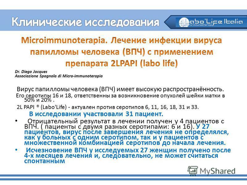 Dr. Diego Jacques Associazione Spagnola di Micro-immunoterapia Вирус папилломы человека (ВПЧ) имеет высокую распространённость. Его серотипы 16 и 18, ответственны за возникновение опухолей шейки матки в 50% и 20%. 2L PAPI ® (Labo'Life) - актуален про