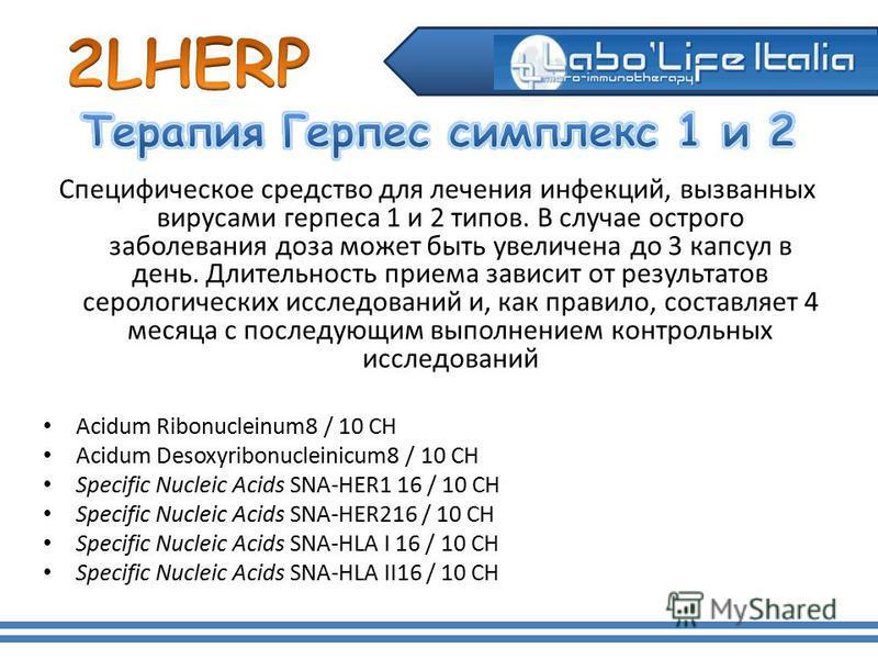 Специфическое средство для лечения инфекций, вызванных вирусами герпеса 1 и 2 типов. В случае острого заболевания доза может быть увеличена до 3 капсул в день. Длительность приема зависит от результатов серологических исследований и, как правило, сос