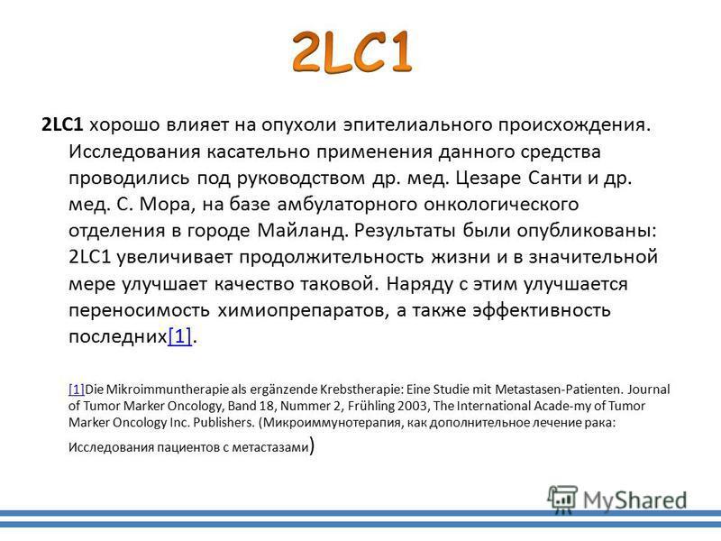 2LC1 хорошо влияет на опухоли эпителиального происхождения. Исследования касательно применения данного средства проводились под руководством др. мед. Цезаре Санти и др. мед. С. Мора, на базе амбулаторного онкологического отделения в городе Майланд. Р