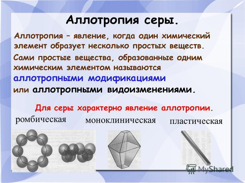Аллотропия серы. Аллотропия – явление, когда один химический элемент образует несколько простых веществ. Сами простые вещества, образованные одним химическим элементом называются аллотропными модификациями или аллотропными видоизменениями. Для серы х