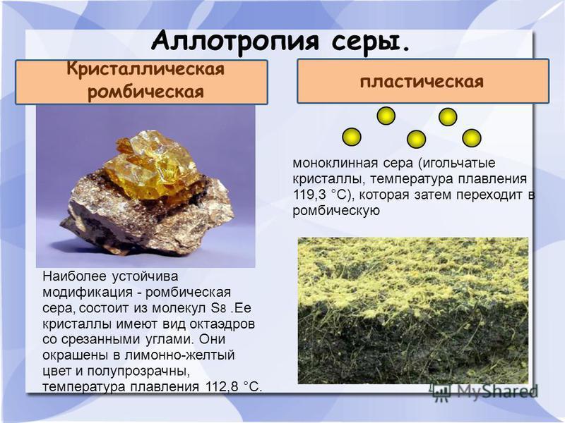 Аллотропия серы. Кристаллическая ромбическая пластическая Наиболее устойчива модификация - ромбическая сера, состоит из молекул S 8. Ее кристаллы имеют вид октаэдров со срезанными углами. Они окрашены в лимонно-желтый цвет и полупрозрачны, температур