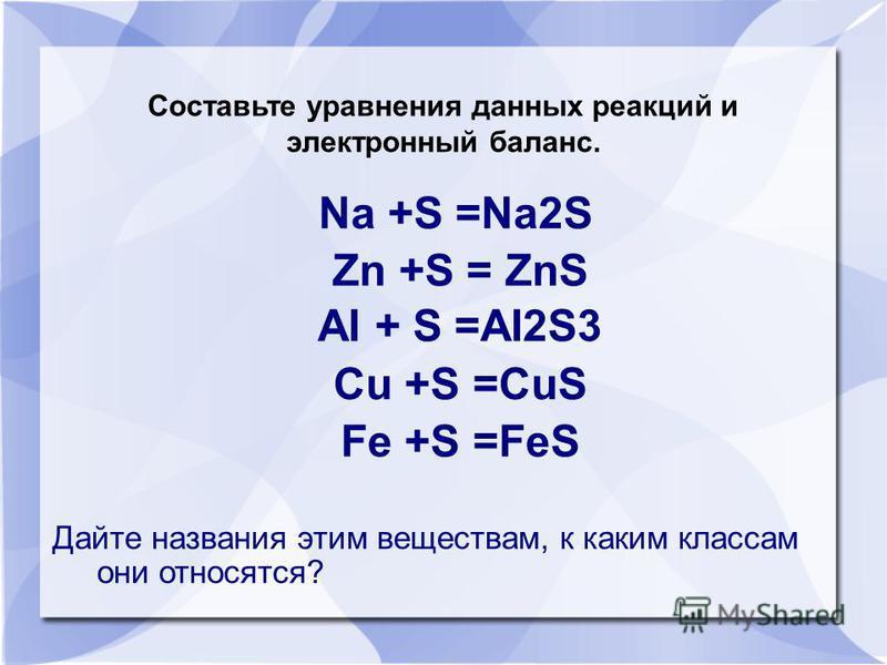 Na +S =Na2S Zn +S = ZnS AI + S =AI2S3 Cu +S =CuS Fe +S =FeS Дайте названия этим веществам, к каким классам они относятся? Составьте уравнения данных реакций и электронный баланс.