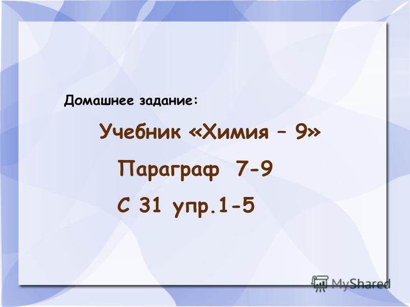 Домашнее задание: Учебник «Химия – 9» Параграф 7-9 С 31 упр.1-5