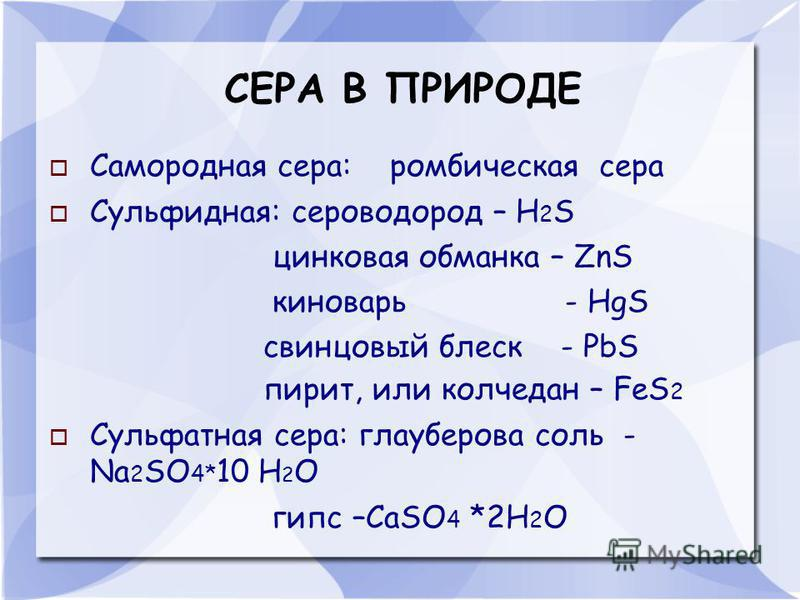СЕРА В ПРИРОДЕ Самородная сера: ромбическая сера Сульфидная: сероводород – H 2 S цинковая обманка – ZnS киноварь - HgS свинцовый блеск - PbS пирит, или колчедан – FeS 2 Cульфатная сера: глауберова соль - Na 2 SO 4* 10 H 2 O гипс –СaSO 4 *2H 2 O