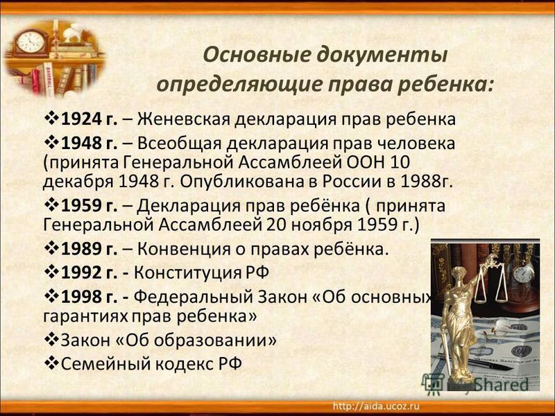 Основные документы определяющие права ребенка: 1924 г. – Женевская декларация прав ребенка 1948 г. – Всеобщая декларация прав человека (принята Генеральной Ассамблеей ООН 10 декабря 1948 г. Опубликована в России в 1988 г. 1959 г. – Декларация прав ре