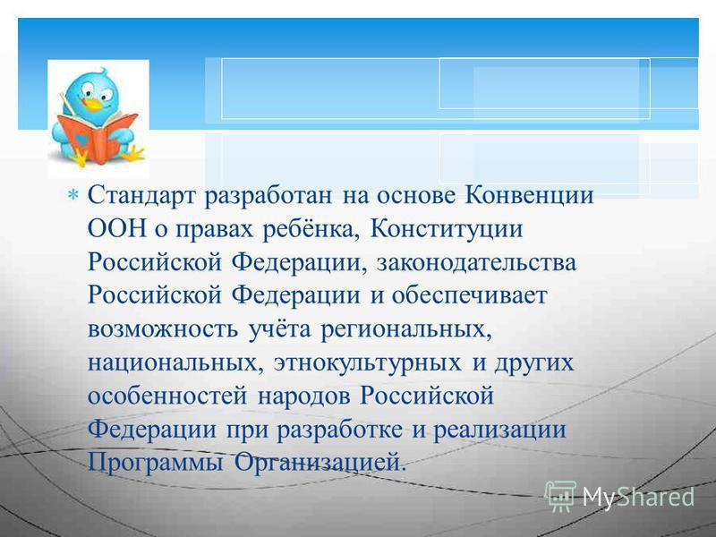Стандарт разработан на основе Конвенции ООН о правах ребёнка, Конституции Российской Федерации, законодательства Российской Федерации и обеспечивает возможность учёта региональных, национальных, этнокультурных и других особенностей народов Российской