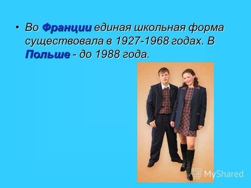Во Франции единая школьная форма существовала в 1927-1968 годах. В Польше - до 1988 года.Во Франции единая школьная форма существовала в 1927-1968 годах. В Польше - до 1988 года.