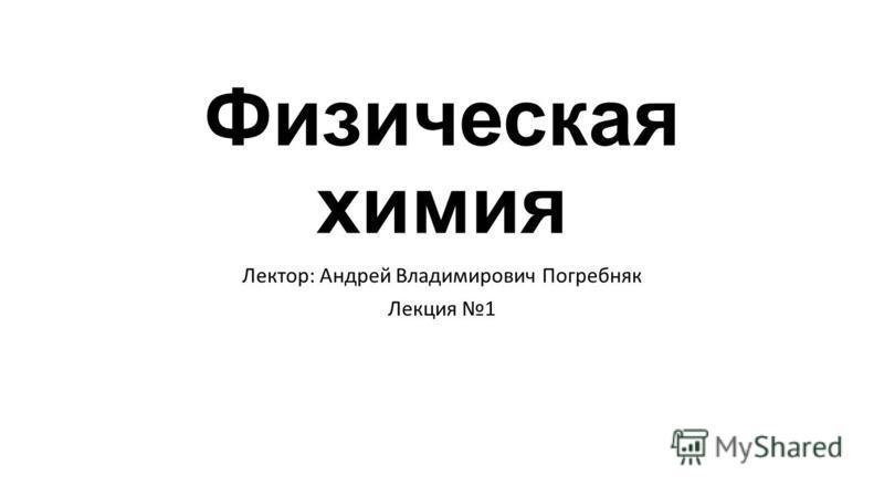 Физическая химия Лектор: Андрей Владимирович Погребняк Лекция 1