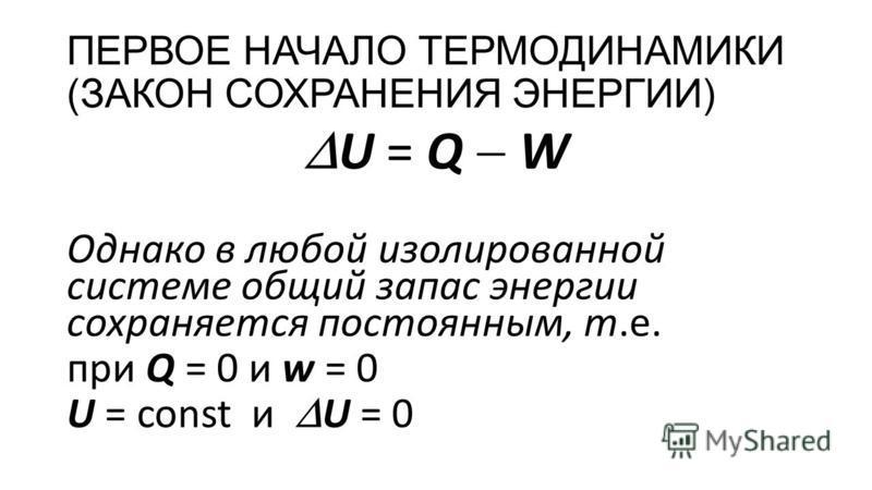 ПЕРВОЕ НАЧАЛО ТЕРМОДИНАМИКИ (ЗАКОН СОХРАНЕНИЯ ЭНЕРГИИ) U = Q W Однако в любой изолированной системе общий запас энергии сохраняется постоянным, т.е. при Q = 0 и w = 0 U = const и U = 0