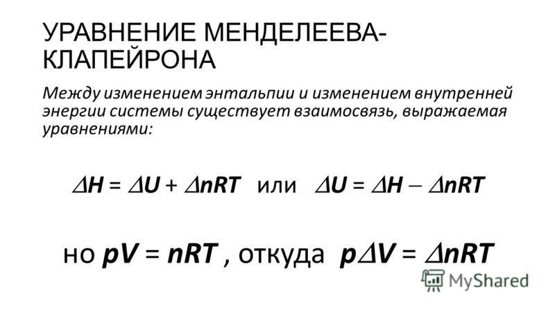 УРАВНЕНИЕ МЕНДЕЛЕЕВА- КЛАПЕЙРОНА Между изменением энтальпии и изменением внутренней энергии системы существует взаимосвязь, выражаемая уравнениями: Н = U + nRT или U = Н nRT но pV = nRT, откуда p V = nRT