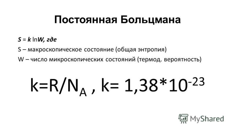 Постоянная Больцмана S = k lnW, где S – макроскопическое состояние (общая энтропия) W – число микроскопических состояний (термод. вероятность) k=R/N A, k= 1,38*10 -23