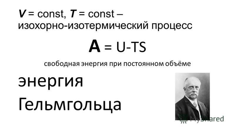 V = const, Т = const – изохорно-изотермический процесс A = U-TS свободная энергия при постоянном объёме энергия Гельмгольца