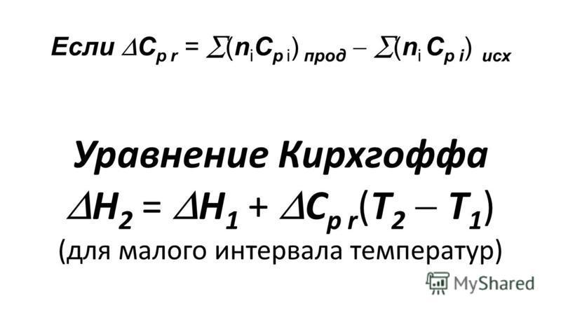 Если C р r = (n i С р i ) прод (n i С р i ) исх Уравнение Кирхгоффа Н 2 = Н 1 + C р r (Т 2 Т 1 ) (для малого интервала температур)