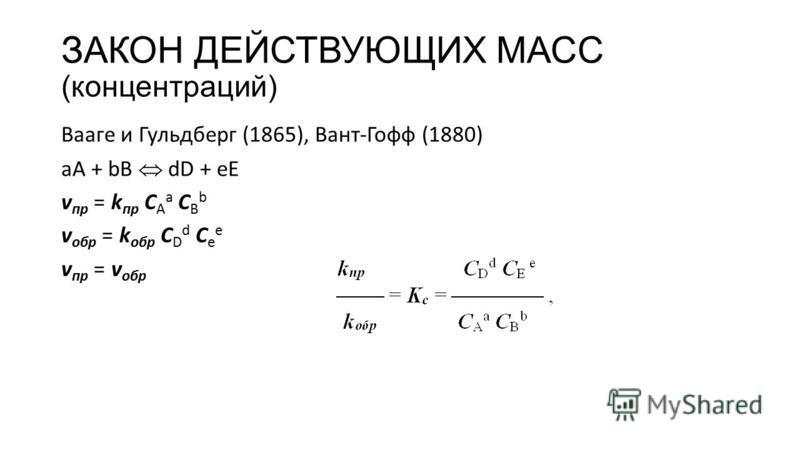 ЗАКОН ДЕЙСТВУЮЩИХ МАСС (концентраций) Вааге и Гульдберг (1865), Вант-Гофф (1880) aA + bB dD + eE v пр = k пр С А а С В b v обр = k обр С D d С e e v пр = v обр