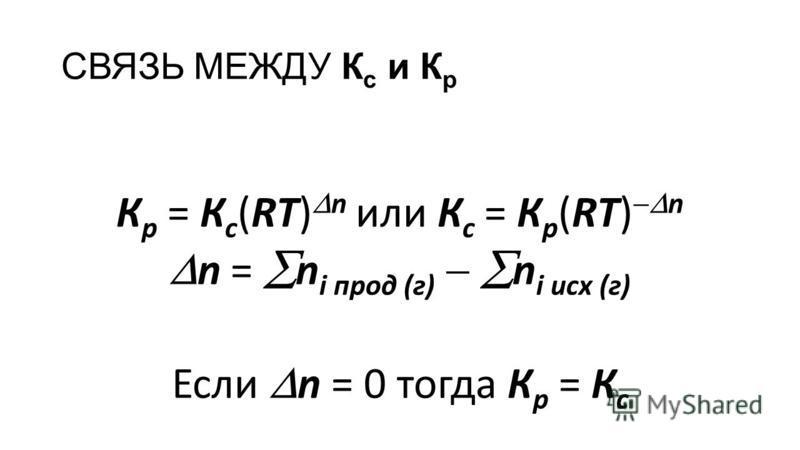 СВЯЗЬ МЕЖДУ К с и К р К р = К с (RT) n или К с = К р (RT) n n = n i прод (г) n i исх (г) Если n = 0 тогда К р = К с