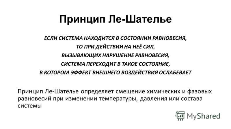 Принцип Ле-Шателье ЕСЛИ СИСТЕМА НАХОДИТСЯ В СОСТОЯНИИ РАВНОВЕСИЯ, ТО ПРИ ДЕЙСТВИИ НА НЕЁ СИЛ, ВЫЗЫВАЮЩИХ НАРУШЕНИЕ РАВНОВЕСИЯ, СИСТЕМА ПЕРЕХОДИТ В ТАКОЕ СОСТОЯНИЕ, В КОТОРОМ ЭФФЕКТ ВНЕШНЕГО ВОЗДЕЙСТВИЯ ОСЛАБЕВАЕТ Принцип Ле-Шателье определяет смещени