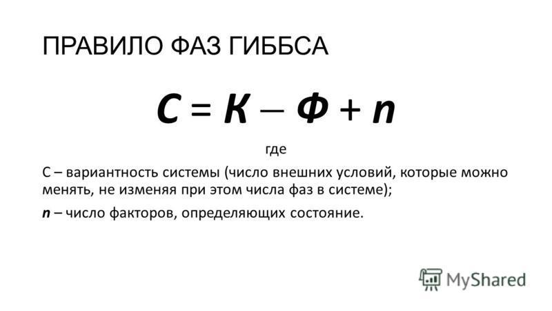ПРАВИЛО ФАЗ ГИББСА С = К Ф + n где С – вариантность системы (число внешних условий, которые можно менять, не изменяя при этом числа фаз в системе); n – число факторов, определяющих состояние.