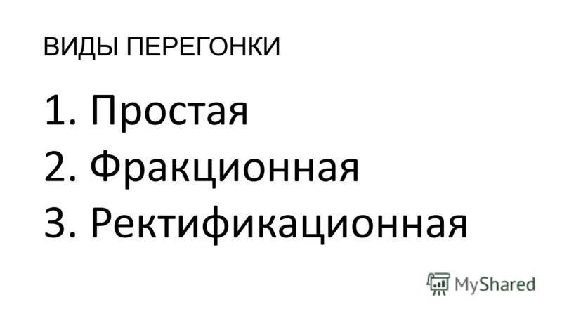 ВИДЫ ПЕРЕГОНКИ 1. Простая 2. Фракционная 3. Ректификационная