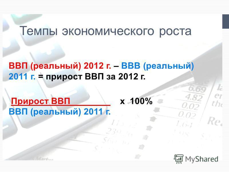 Темпы экономического роста ВВП (реальный) 2012 г. – ВВВ (реальный) 2011 г. = прирост ВВП за 2012 г. Прирост ВВП________ x 100% ВВП (реальный) 2011 г.