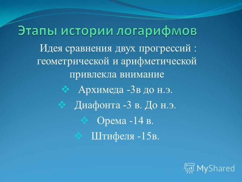 Идея сравнения двух прогрессий : геометрической и арифметической привлекла внимание Архимеда -3 в до н.э. Диафонта -3 в. До н.э. Орема -14 в. Штифеля -15 в.