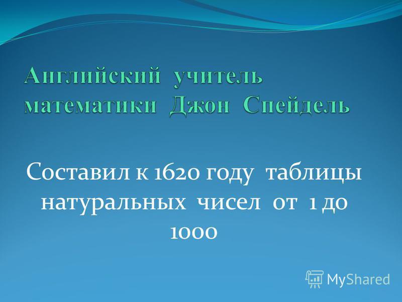 Составил к 1620 году таблицы натуральных чисел от 1 до 1000