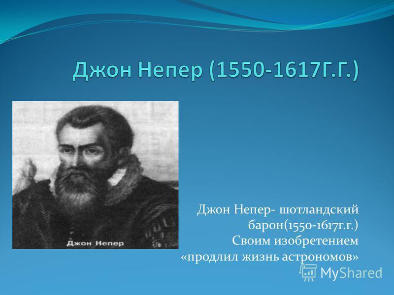 Джон Непер- шотландский барон(1550-1617 г.г.) Своим изобретением «продлил жизнь астрономов»
