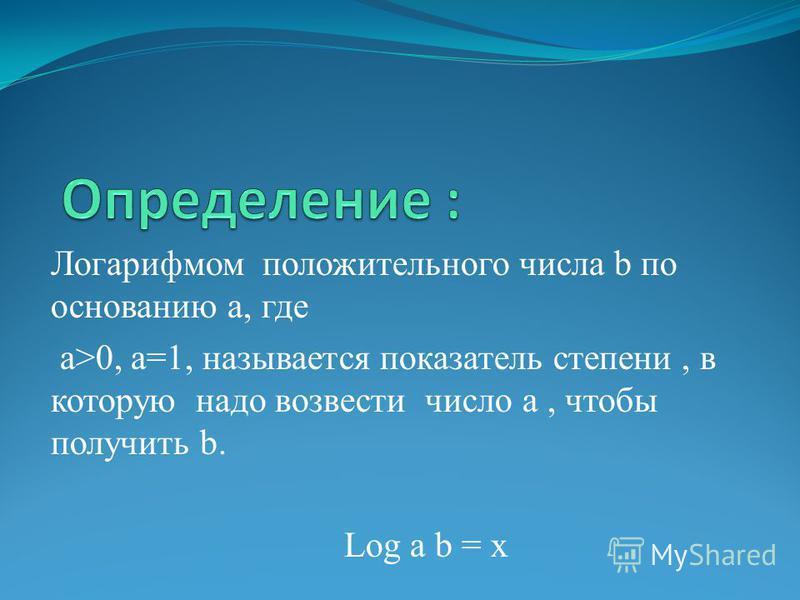 Логарифмом положительного числа b по основанию а, где a>0, a=1, называется показатель степени, в которую надо возвести число а, чтобы получить b. Log a b = x