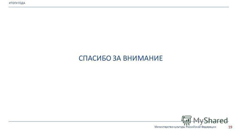 ИТОГИ ГОДА Министерство культуры Российской Федерации 19 СПАСИБО ЗА ВНИМАНИЕ