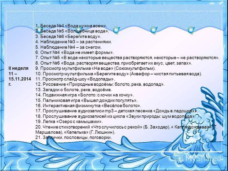 II неделя 11 – 15.11.2014 г. 1. Беседа 4 «Вода нужна всем». 2. Беседа 5 «Волшебница вода». 3. Беседа 6 «Берегите воду». 4. Наблюдение 3 – за растениями. 5. Наблюдение 4 – за снегом. 6. Опыт 4 «Вода не имеет формы». 7. Опыт 5 «В воде некоторые веществ