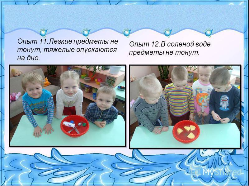 Опыт 11. Легкие предметы не тонут, тяжелые опускаются на дно. Опыт 12. В соленой воде предметы не тонут.
