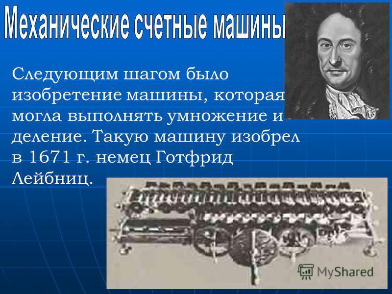 Следующим шагом было изобретение машины, которая могла выполнять умножение и деление. Такую машину изобрел в 1671 г. немец Готфрид Лейбниц.